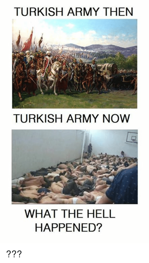 TURKISH ARMY THEN TURKISH ARMY NOW WHAT THE HELL HAPPENED