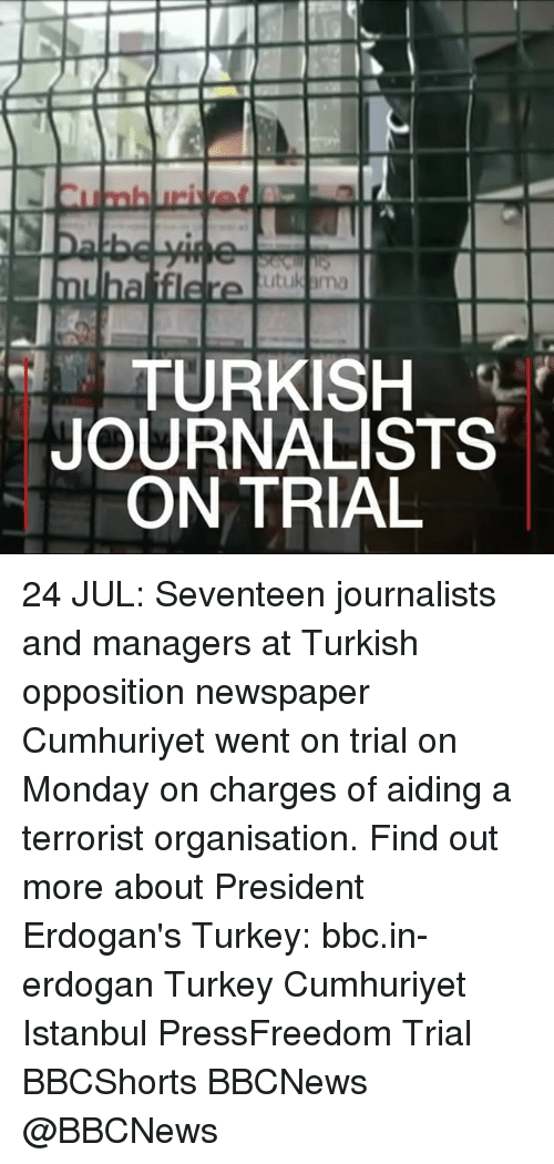 Memes, Istanbul, and Turkey: TURKISH  JOURNALISTS  ON TRIAL 24 JUL: Seventeen journalists and managers at Turkish opposition newspaper Cumhuriyet went on trial on Monday on charges of aiding a terrorist organisation. Find out more about President Erdogan's Turkey: bbc.in-erdogan Turkey Cumhuriyet Istanbul PressFreedom Trial BBCShorts BBCNews @BBCNews