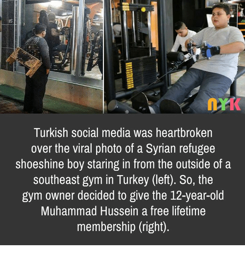 Gym, Memes, and Social Media: Turkish social media was heartbroken  over the viral photo of a Syrian refugee  shoeshine boy staring in from the outside of a  southeast gym in Turkey (left). So, the  gym owner decided to give the 12-year-old  Muhammad Hussein a free lifetime  membership (right)