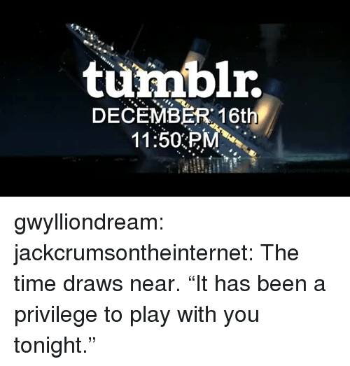 """Tumblr, Blog, and Http: turmblr.  DECEMBER 16th  11:50PM gwylliondream: jackcrumsontheinternet: The time draws near. """"It has been a privilege to play with you tonight."""""""