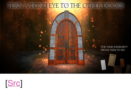 "Reddit, Eye, and Com: TURN A BLIND EYE TO THE OTHER DOORS  FOR THEIR INFERIORITY  DRIVES THEM TO SIN <p>[<a href=""https://www.reddit.com/r/surrealmemes/comments/7rcpae/but_they_must_hear_us/"">Src</a>]</p>"