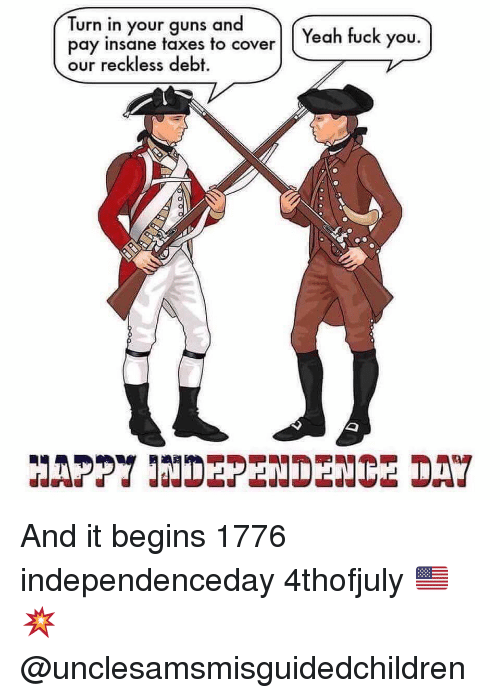 Fuck You, Guns, and Memes: Turn in your guns and  pay insane taxes to coverl (Yeah fuck you.  our reckless debt.  HAPPY INDEPENDENCE DA And it begins 1776 independenceday 4thofjuly 🇺🇸💥 @unclesamsmisguidedchildren
