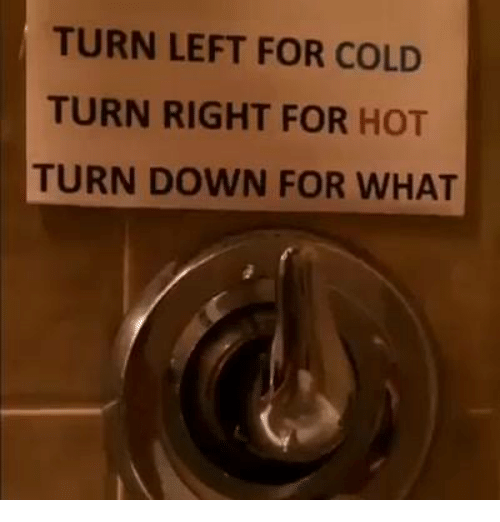 TURN LEFT FOR COLD TURN RIGHT FOR HOT TURN DOWN FOR WHAT