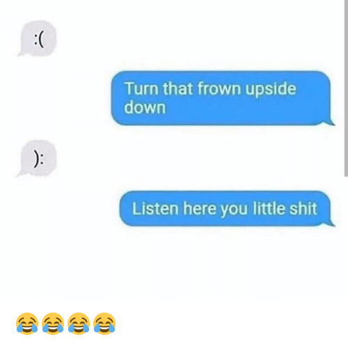 Funny, Shit, and Down: Turn that frown upside  down  Listen here you little shit 😂😂😂😂