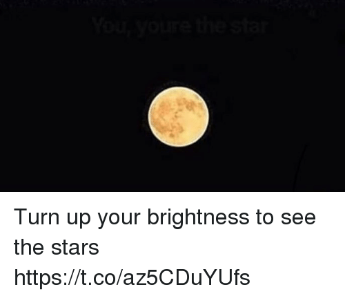 Turn Up, Stars, and Girl Memes: Turn up your brightness to see the stars https://t.co/az5CDuYUfs
