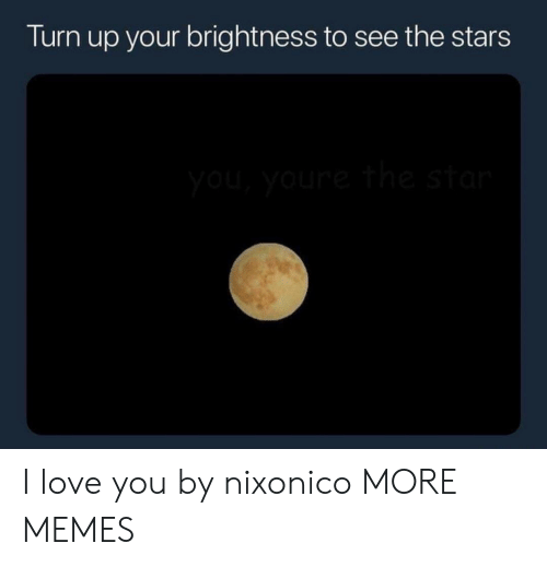 Dank, Love, and Memes: Turn up your brightness to see the stars I love you by nixonico MORE MEMES