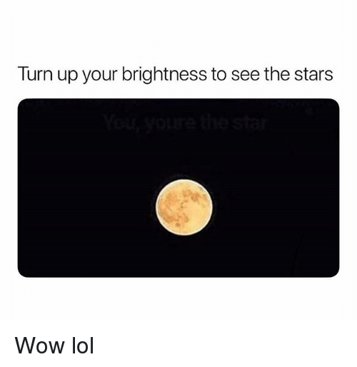 Funny, Lol, and Turn Up: Turn up your brightness to see the stars Wow lol