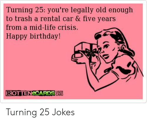 Birthday Life And Trash Turning 25 Youre Legally Old Enough
