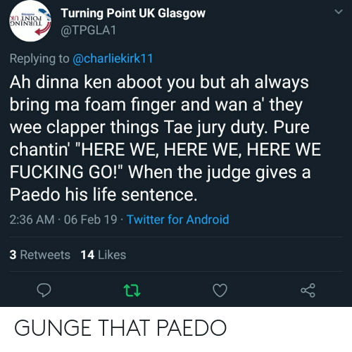 "Android, Fucking, and Ken: Turning Point UK Glasgow  @TPGLA1  Glasgow  Replying to @charliekirk11  Ah dinna ken aboot you but ah always  bring ma foam finger and wan a' they  wee clapper things Tae jury duty. Pure  chantin' ""HERE WE, HERE WE, HERE WE  FUCKING GO!"" When the judge gives a  Paedo his life sentence  2:36 AM 06 Feb 19 Twitter for Android  3 Retweets 14 Likes GUNGE THAT PAEDO"