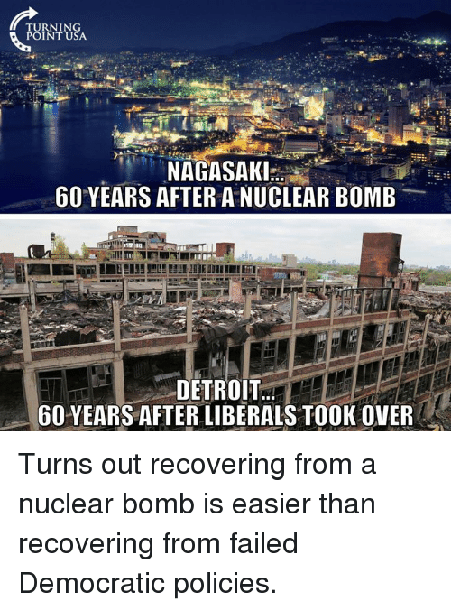 Detroit, Usa, and Nagasaki: TURNING  POINT USA  9  NAGASAKI.  60 YEARS AFTER A NUCLEAR BOMB  DETROIT.  6O YEARS AFTER LIBERALS TOOK OVER Turns out recovering from a nuclear bomb is easier than recovering from failed Democratic policies.