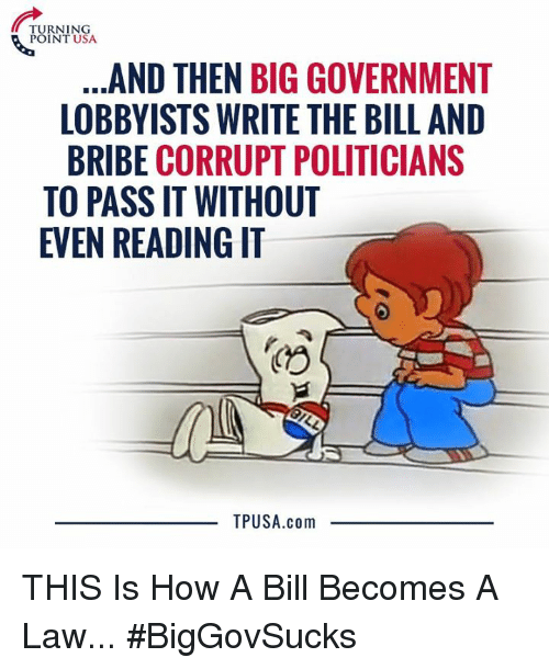 Memes, Government, and Politicians: TURNING  POINT USA  AND THEN BIG GOVERNMENT  LOBBYISTS WRITE THE BILL AND  BRIBE CORRUPT POLITICIANS  TO PASS IT WITHOUT  EVEN READING IT  TPUSA.com THIS Is How A Bill Becomes A Law... #BigGovSucks