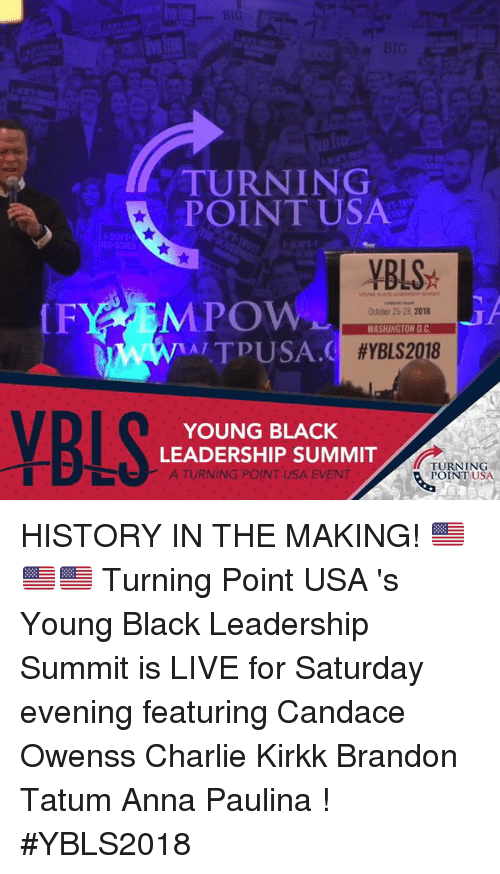 Anna, Charlie, and Memes: TURNING  POINT USA  DONT-  YBLS  October 25-28.2018  WASHINGTON D.C  AITPUSA.  #YBLS2018  YBLS  YOUNG BLACK  LEADERSHIP SUMMIT  A TURNING POINT USA EVENT  TURNING  POINT USA HISTORY IN THE MAKING! 🇺🇸🇺🇸🇺🇸   Turning Point USA 's Young Black Leadership Summit is LIVE for Saturday evening featuring Candace Owenss Charlie Kirkk Brandon Tatum Anna Paulina ! #YBLS2018