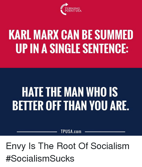 Memes, Socialism, and Karl Marx: TURNING  POINT USA  KARL MARX CAN BE SUMMED  UP IN A SINGLE SENTENCE:  HATE THE MAN WHO IS  BETTER OFF THAN YOU ARE  TPUSA.com Envy Is The Root Of Socialism #SocialismSucks