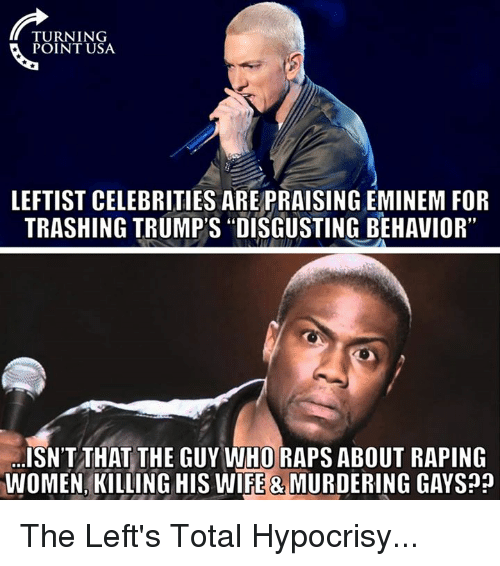 "Eminem, Memes, and Women: TURNING  POINT USA  LEFTIST CELEBRITIES AREPRAISING EMINEM FOR  TRASHING TRUMP'S ""DISGUSTING BEHAVIOR""  ISNTTHAT THE GUY WHO RAPS ABOUT RAPING  WOMEN, KILLING HIS WIFE & MURDERING GAYS The Left's Total Hypocrisy..."