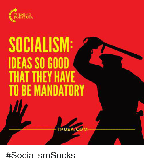 Memes, Good, and Socialism: TURNING  POINT USA  SOCIALISM  IDEAS SO GOOD  THAT THEY HAVE  TO BE MANDATORY  TPUSA.COM #SocialismSucks