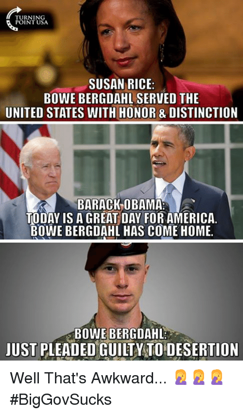 America, Memes, and Obama: TURNING  POINT USA  SUSAN RICE:  BOWE BERGDAHL SERVED THE  UNITED STATES WITH HONOR & DISTINCTION  BARACK-OBAMA  TODAY IS A GREAT DAY FOR AMERICA.  BOWE BERGDAHL HAS COME HOME.  BOWE BERGDAHL  JUST PLEADED GUILTY TO DESERTION Well That's Awkward... 🤦♀️🤦♀️🤦♀️  #BigGovSucks