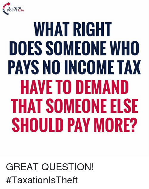Memes, 🤖, and Usa: TURNING  POINT USA  WHAT RIGHT  DOES SOMEONE WHO  PAYS NO INCOME TAX  HAVE TO DEMAND  THAT SOMEONE ELSE  SHOULD PAY MORE? GREAT QUESTION! #TaxationIsTheft