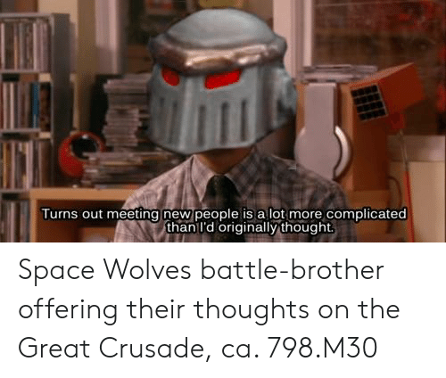 Space, Thought, and Wolves: Turns out meeting new people is a lot more complicated  than I'd originally thought Space Wolves battle-brother offering their thoughts on the Great Crusade, ca. 798.M30