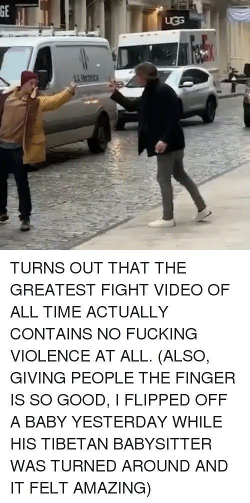 Fucking, Memes, and Good: TURNS OUT THAT THE GREATEST FIGHT VIDEO OF ALL TIME ACTUALLY CONTAINS NO FUCKING VIOLENCE AT ALL. (ALSO, GIVING PEOPLE THE FINGER IS SO GOOD, I FLIPPED OFF A BABY YESTERDAY WHILE HIS TIBETAN BABYSITTER WAS TURNED AROUND AND IT FELT AMAZING)