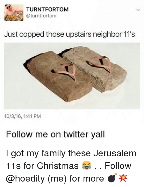 Memes, Neighbors, and 🤖: TURNTFORTOM  Just copped those upstairs neighbor 11's  10/3/16, 1:41 PM  Follow me on twitter yall I got my family these Jerusalem 11s for Christmas 😂 . . Follow @hoedity (me) for more 💣💥
