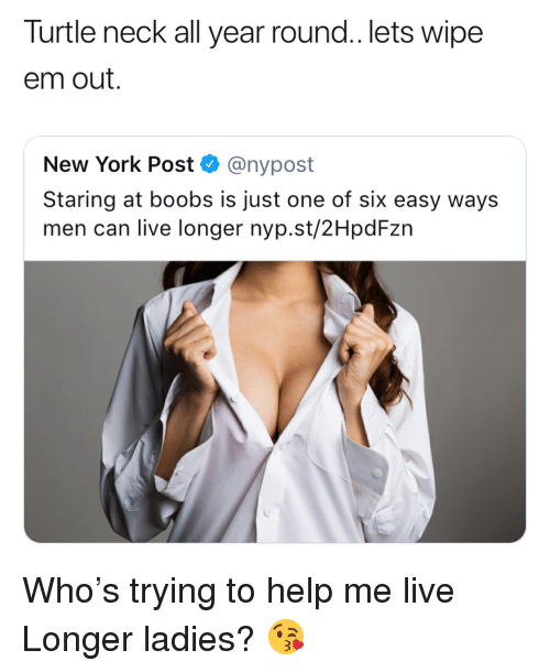 Funny, New York, and New York Post: Turtle neck all year round.. lets wipe  em out.  New York Post < @nypost  Staring at boobs is just one of six easy ways  men can live longer nyp.st/2HpdFzn Who's trying to help me live Longer ladies? 😘