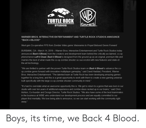 "Brains, Community, and Love: TURTLE ROCK G  STUDIOS  GAMES  WARNER BROS. INTERAC TIVE ENTERTAINMENT AND TURTLE ROCK STUDIOS ANNOUNCE  ""BACK 4 BLOOD""  Next-gen Co-operative FPS from Zombie Video game Visionaries to Propel Beloved Genre Forward  BURBANK, CA - March 14, 2019- Warner Bros. Interactive Entertainment and Turtle Rock Studios today  announced Back 4 Blood, from the creators and development team behind the critically acclaimed, co-op  phenomenon Left 4 Dead. Back 4 Blood is designed from the ground-up as an original, premium title and  marries the best of what made the co-op zombie shooter so successful with new features and state-of-  the-art technology  ""We are thrilled to partner with the proven Turtle Rock Studios team on Back 4 Blood to advance the co-  op zombie genre forward with innovative multiplayer gameplay,"" said David Haddad, President, Warner  Bros. Interactive Entertainment. ""The talented team at Turtle Rock has been developing amazing games  together for a long time, and this is a great opportunity to work with them to create a new gaming universe  built specifically with the large co-op zombie shooter community in mind.""  ""It's hard to overstate what an awesome opportunity this is. We get to return to a genre that was born in our  studio with over ten years of additional experience and zombie ideas racked up in our brains,"" said Chris  Ashton, Co-founder and Design Director, Turtle Rock Studios. ""We also have some of the best teammates  in the business at WBIE who understand our development process and are equally committed to our  player-first mentality. We love being able to announce, so we can start working with the community right  away."" Boys, its time, we Back 4 Blood."