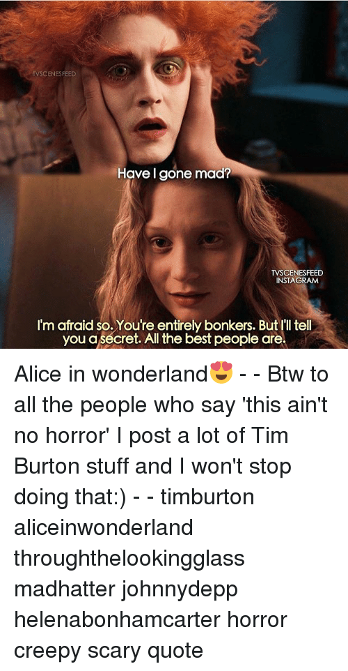 Creepy, Memes, and Best: TV CENESFEED  Have I gone mad?  TVSCENESFEED  INSTAGIRAM  I'm afraid so. You're entirely bonkers. But I'll tell  you a secret. All the best people are Alice in wonderland😍 - - Btw to all the people who say 'this ain't no horror' I post a lot of Tim Burton stuff and I won't stop doing that:) - - timburton aliceinwonderland throughthelookingglass madhatter johnnydepp helenabonhamcarter horror creepy scary quote