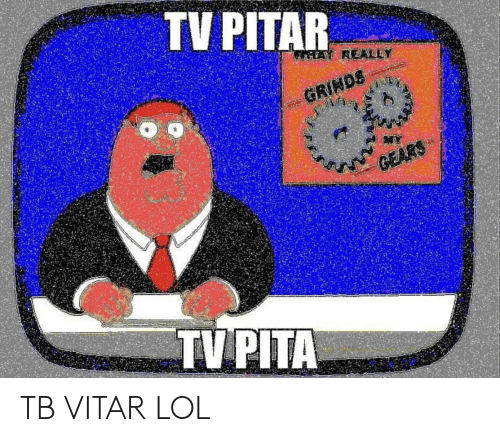 TV PITAR GRINDS GEARS TV PITA TB VITAR LOL | Lol Meme on ME ME
