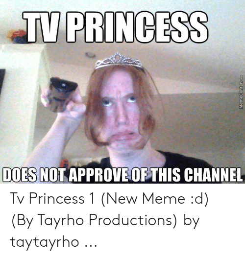 Meme, Princess, and Com: TV PRINCESS  DOES NOT APPROVEOF THIS CHANNEL  MemeCenter.com Tv Princess 1 (New Meme :d) (By Tayrho Productions) by taytayrho ...