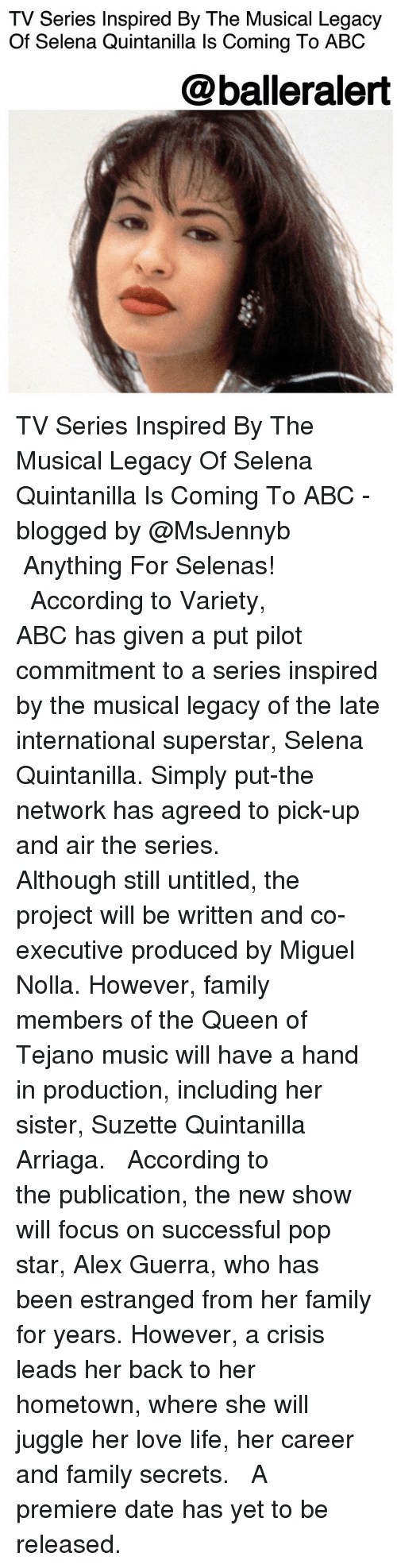 Abc, Family, and Life: TV Series Inspired By The Musical Legacy  Of Selena Quintanilla ls Coming To ABC  @balleralert TV Series Inspired By The Musical Legacy Of Selena Quintanilla Is Coming To ABC - blogged by @MsJennyb ⠀⠀⠀⠀⠀⠀⠀ ⠀⠀⠀⠀⠀⠀⠀ Anything For Selenas! ⠀⠀⠀⠀⠀⠀⠀ ⠀⠀⠀⠀⠀⠀⠀ According to Variety, ABC has given a put pilot commitment to a series inspired by the musical legacy of the late international superstar, Selena Quintanilla. Simply put-the network has agreed to pick-up and air the series. ⠀⠀⠀⠀⠀⠀⠀ ⠀⠀⠀⠀⠀⠀⠀ Although still untitled, the project will be written and co-executive produced by Miguel Nolla. However, family members of the Queen of Tejano music will have a hand in production, including her sister, Suzette Quintanilla Arriaga. ⠀⠀⠀⠀⠀⠀⠀ ⠀⠀⠀⠀⠀⠀⠀ According to the publication, the new show will focus on successful pop star, Alex Guerra, who has been estranged from her family for years. However, a crisis leads her back to her hometown, where she will juggle her love life, her career and family secrets. ⠀⠀⠀⠀⠀⠀⠀ ⠀⠀⠀⠀⠀⠀⠀ A premiere date has yet to be released.