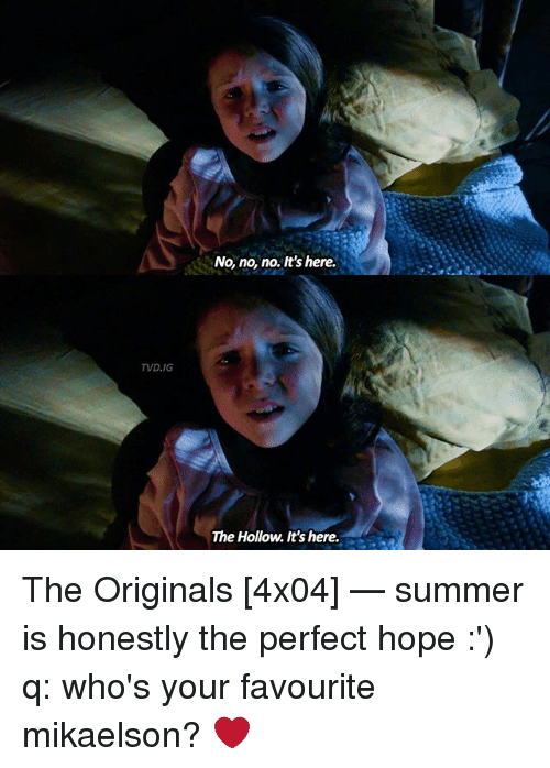 Memes, Summer, and Hope: TVD, IG  No, no, no. It's here.  The Hollow. It's here. The Originals [4x04] — summer is honestly the perfect hope :') q: who's your favourite mikaelson? ❤