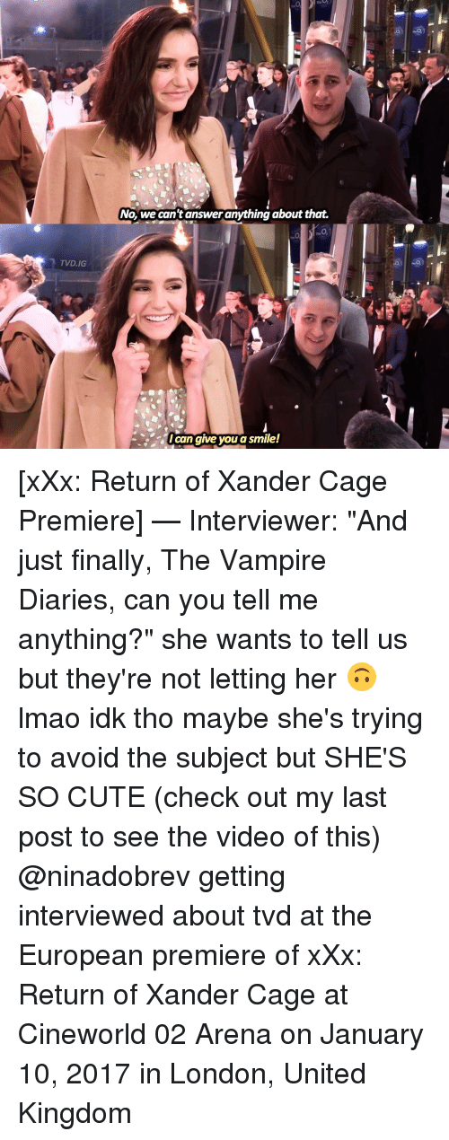 "Memes, Xxx, and London: TVD.IG  No, we can't answer anything about that.  Ican give you a smile! [xXx: Return of Xander Cage Premiere] — Interviewer: ""And just finally, The Vampire Diaries, can you tell me anything?"" she wants to tell us but they're not letting her 🙃 lmao idk tho maybe she's trying to avoid the subject but SHE'S SO CUTE (check out my last post to see the video of this) @ninadobrev getting interviewed about tvd at the European premiere of xXx: Return of Xander Cage at Cineworld 02 Arena on January 10, 2017 in London, United Kingdom"