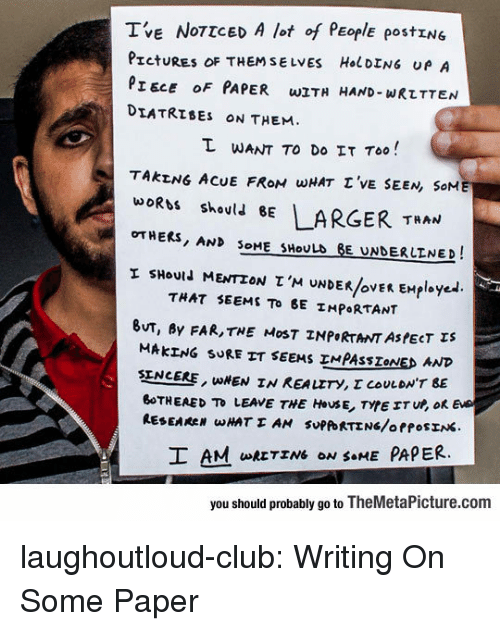 Club, Tumblr, and Blog: TVE NOTTCED A lot of PEOplE postING  Pret URES OF THEMSELVES H.1 DENG υρ A  PIECE OF PAPER wITH HAND- WRLTTEN  DIATRIBES ON THEM  I WANT TO DO IT Too!  TAKENG ACUE FROM WHAT T 'vE SEEN, SoM  woRbt skoul LARGER TAN  OTHERS, AND SOME SHOULD BE UNDERLINED I  sHould MENTION τ'M UNDER/OVER EHployed  τμΑτ SEEMS TO BE IMPORTANT  UT, By FAR,THE MoST INPORTANT ASPECT s  HAkェNG SURETT SEEMS IMPASSZONED AND  SENCER, UIEN IN REALITY, τ coULDN'T BE  BoTHEAED TD LEAVE THE HOUSE, TYPE ETU, OK  I AM RETEN ON ME PAPER.  you should probably go to TheMetaPicture.com laughoutloud-club:  Writing On Some Paper
