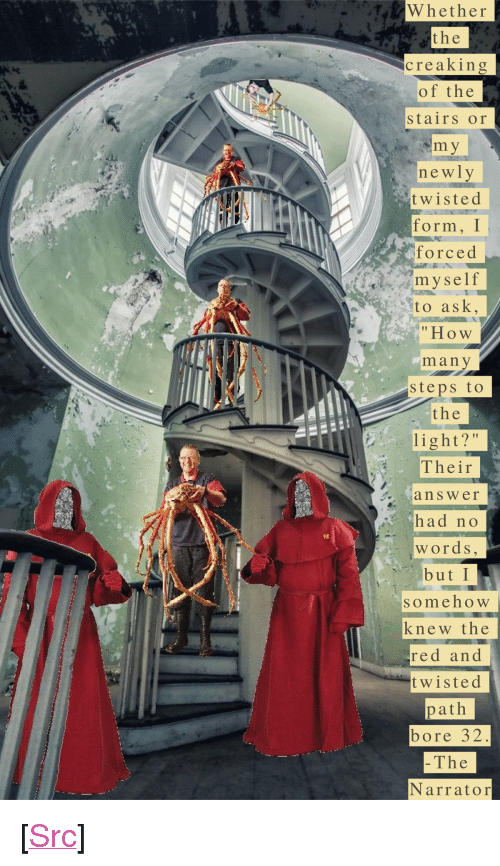 "Reddit, How, and Sto: TW hether  the  creaking  of the  stairs or  newly  twisted  form, Г  forced  myself  Sto ask,  ""How  many  steps to  the  light?""  Their  answer  had no  words  but I  someho W  knew the  red an d  twisted  path  bore 32  The  Narrator <p>[<a href=""https://www.reddit.com/r/surrealmemes/comments/8efszq/day_107/"">Src</a>]</p>"