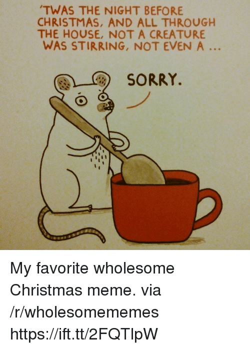 Christmas, Meme, and Sorry: TWAS THE NIGHT BEFORE  CHRISTMAS, AND ALL THROUGH  THE HOUSE, NOT A CREATURE  WAS STIRRING, NOT EVEN A  SORRY. My favorite wholesome Christmas meme. via /r/wholesomememes https://ift.tt/2FQTlpW
