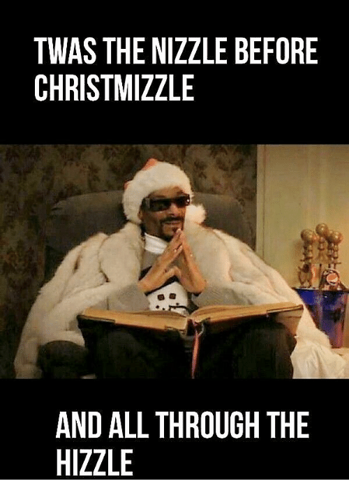 All, Through, and Nizzle: TWAS THE NIZZLE BEFORE  CHRISTMIZZLE  AND ALL THROUGH THE  HIZZLE