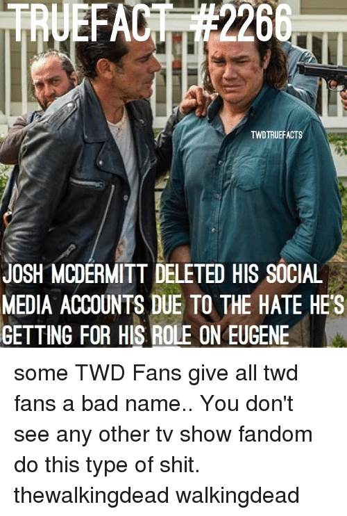 Bad, Memes, and Shit: TWDTRUEFACTS  JOSH MCDERMITT DELETED HIS SOCIAL  MEDIA ACCOUNTS DUE TO THE HATE HES  GETTING FOR HIS ROLE ON EUGENE some TWD Fans give all twd fans a bad name.. You don't see any other tv show fandom do this type of shit. thewalkingdead walkingdead