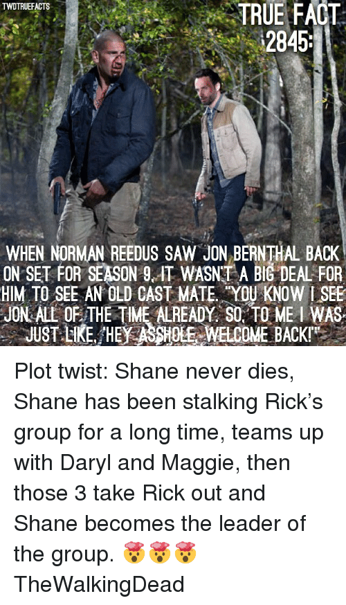 Memes, Saw, and Stalking: TWDTRUEFACTS  TRUE FACT  2845  WHEN NORMAN REEDUS SAW JON BE  ON SET FOR SEASON 9. IT WASNT A BIG DEAL FOR  HIM TO SEE AN OLD CAST MATE YOU KNOW I SEE  JON ALL OF THE TIME ALREADY, SO. TO ME I WAS  JUST LKE. HE ASSHOE  EWELCOME BACKI Plot twist: Shane never dies, Shane has been stalking Rick's group for a long time, teams up with Daryl and Maggie, then those 3 take Rick out and Shane becomes the leader of the group. 🤯🤯🤯 TheWalkingDead