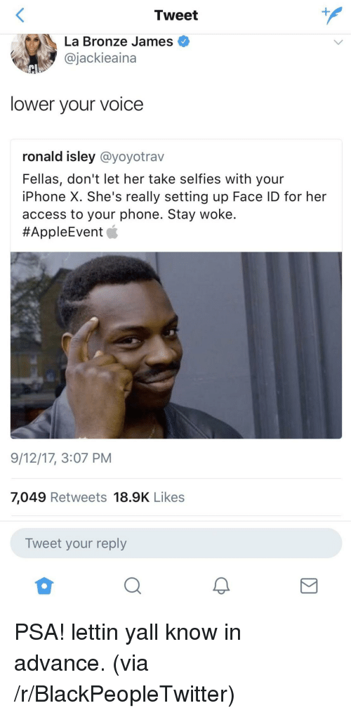 Blackpeopletwitter, Iphone, and Phone: Tweet  1  La Bronze James  @jackieaina  lower your voice  ronald isley @yoyotrav  Fellas, don't let her take selfies with your  iPhone X. She's really setting up Face ID for her  access to your phone. Stay woke  #AppleEvent  9/12/17, 3:07 PM  7,049 Retweets 18.9K Likes  Tweet your reply  2 <p>PSA! lettin yall know in advance. (via /r/BlackPeopleTwitter)</p>