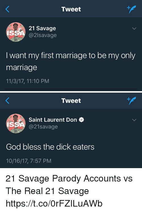 God, Marriage, and Saint Laurent: Tweet  21 Savage  @2lsavage  IS  I want my first marriage to be my only  marriage  11/3/17, 11:10 PM   Tweet  Saint Laurent Don  @21savage  IS  God bless the dick eaters  10/16/17, 7:57 PM 21 Savage Parody Accounts vs The Real 21 Savage https://t.co/0rFZILuAWb
