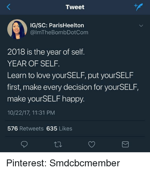 Love, Pinterest, and Happy: Tweet  +A  IG/SC: ParisHeelton  @lmTheBombDotCom  2018 is the year of self  YEAR OF SELF.  Learn to love yourSELF, put yourSELF  first, make every decision for yourSELF,  make yourSELF happy.  10/22/17, 11:31 PM  576 Retweets 635 Likes Pinterest: Smdcbcmember