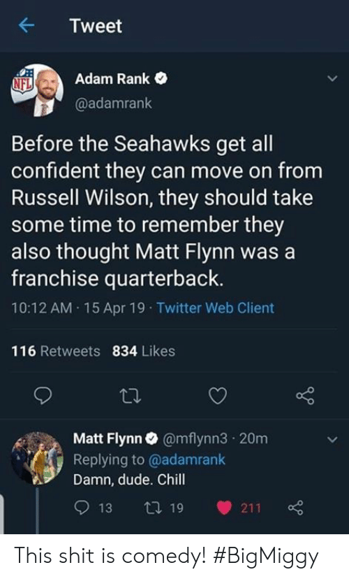 Chill, Dude, and Memes: Tweet  Adam Rank  @adamrank  NFL  Before the Seahawks get all  confident they can move on from  Russell Wilson, they should take  some time to remember they  also thought Matt Flynn was a  franchise quarterback  10:12 AM 15 Apr 19 Twitter Web Client  116 Retweets 834 Likes  Matt Flynn@mflynn3 20m  Replying to @adamrank  Damn, dude. Chill  13 t 19 211 This shit is comedy! #BigMiggy