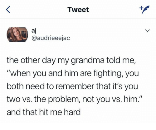 """Grandma, Him, and Fighting: Tweet  aj  @audrieeejac  the other day my grandma told me,  """"when you and him are fighting, you  both need to remember that it's you  two vs. the problem, not you vs. him.""""  and that hit me hard"""