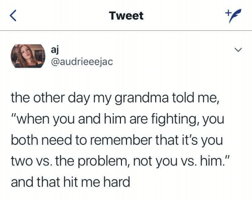 "Grandma, Him, and Fighting: Tweet  aj  @audrieeejac  the other day my grandma told me,  ""when you and him are fighting, you  both need to remember that it's you  two vs. the problem, not you vs. him.""  and that hit me hard"