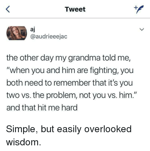 "Grandma, Wisdom, and Simple: Tweet  aj  @audrieeejac  the other day my grandma told me,  ""when you and him are fighting, you  both need to remember that it's you  two vs. the problem, not you vs. him.""  and that hit me hard Simple, but easily overlooked wisdom."