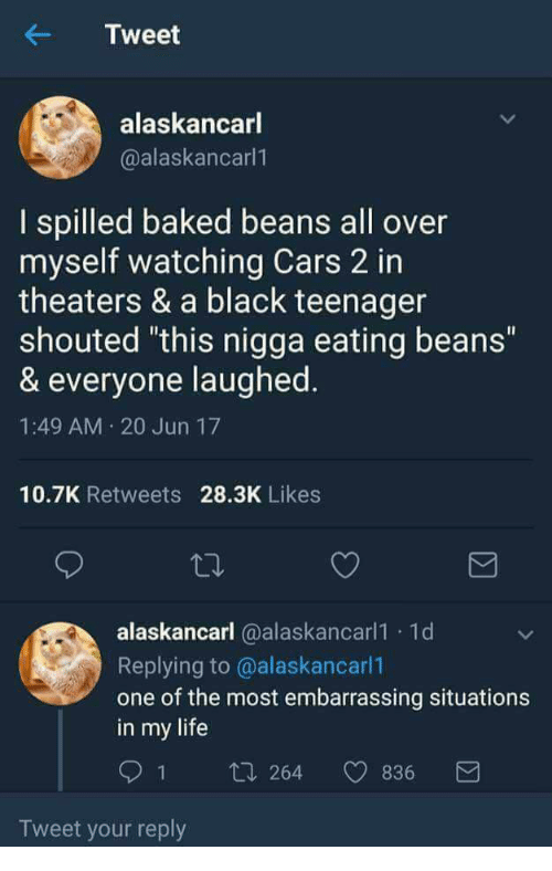 """Baked, Cars, and Life: Tweet  alaskancarl  @alaskancarl  I spilled baked beans all over  myself watching Cars 2 in  theaters & a black teenager  shouted """"this nigga eating beans""""  & everyone laughed  1:49 AM 20 Jun 17  10.7K Retweets 28.3K Likes  alaskancarl @alaskancarl1 1d  Replying to @alaskancarl  one of the most embarrassing situations  in my life  91 ti 264 836  Tweet your reply"""