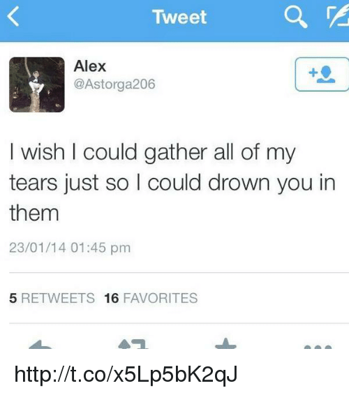 Tweet Alex 206 I Wish I Could Gather All of My Tears Just So I Could ... 298953acf4