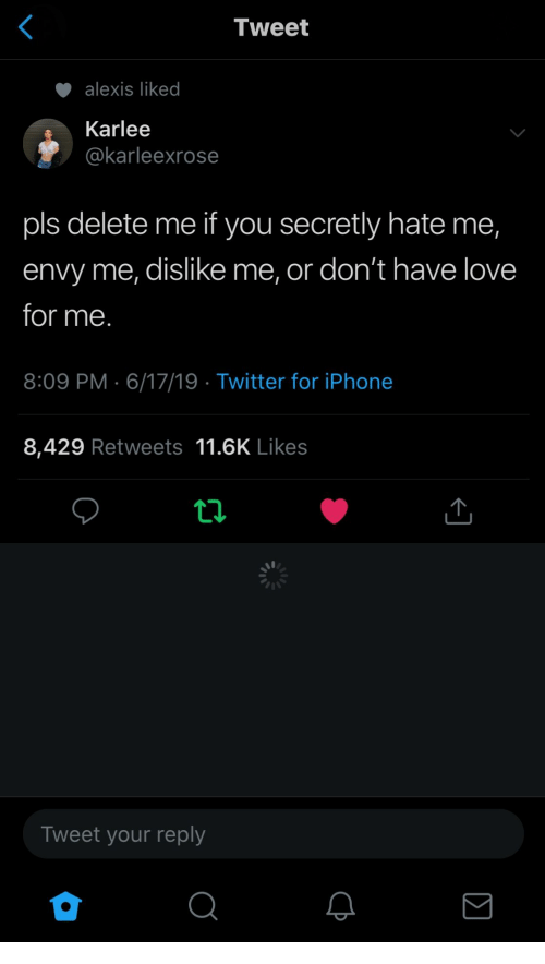 Iphone, Love, and Twitter: Tweet  alexis liked  Karlee  @karleexrose  pls delete me if you secretly hate me,  envy me, dislike me, or don't have love  for me.  8:09 PM 6/17/19 Twitter for iPhone  8,429 Retweets 11.6K Likes  ti  Tweet your reply