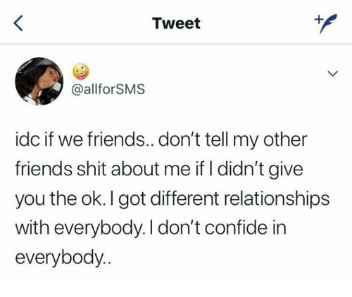 Friends, Relationships, and Shit: Tweet  @allforSMS  idc if we friends..don't tell my other  friends shit about me if I didn't give  you the ok. I got different relationships  with everybody. I don't confide in  everybody