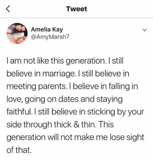 Love, Marriage, and Parents: Tweet  Amelia Kay  @AmyMarsh7  I am not like this generation. I still  believe in marriage. I still believe in  meeting parents. I believe in falling in  love, going on dates and staying  faithful. I still believe in sticking by your  side through thick & thin. This  generation will not make me lose sight  of that.